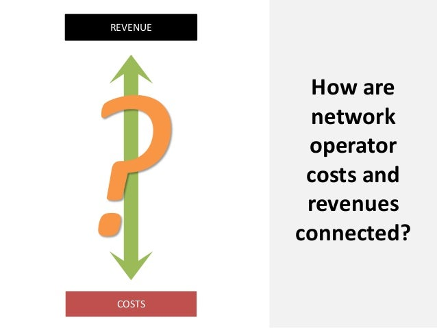 REVENUEHow arenetworkoperatorcosts andrevenuesconnected?COSTS