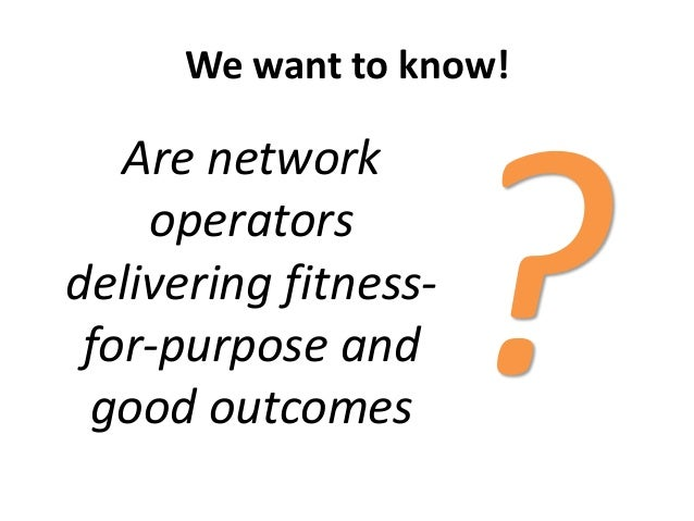 We want to know!Are networkoperatorsdelivering fitness-for-purpose andgood outcomes