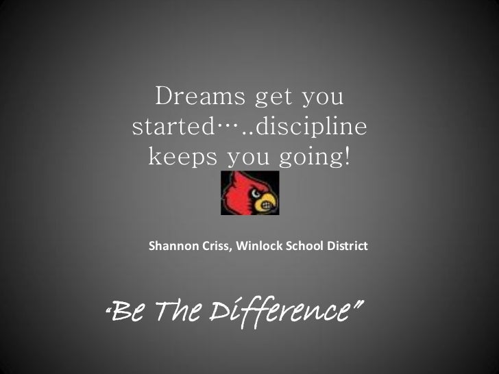 Dreams get you    started…..discipline     keeps you going!     Shannon Criss, Winlock School DistrictBe The Difference""""