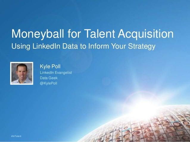 #InTalent Moneyball for Talent Acquisition Kyle Poll LinkedIn Evangelist Data Geek @KylePoll Using LinkedIn Data to Inform...
