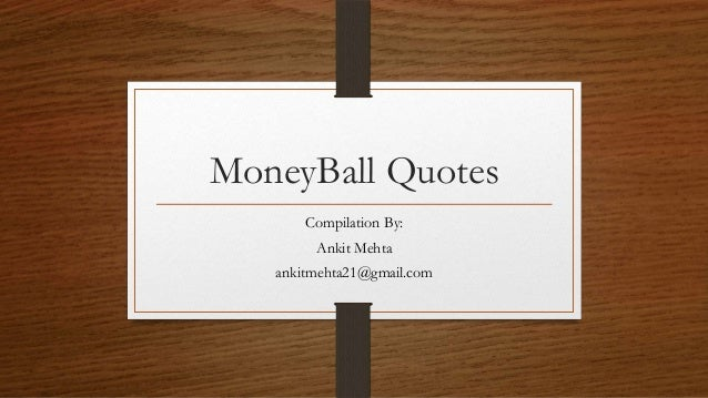 MoneyBall Quotes Compilation By: Ankit Mehta ankitmehta21@gmail.com