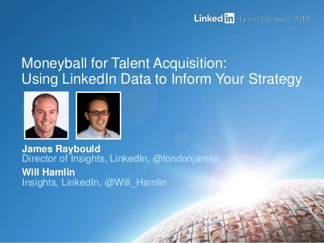 Moneyball for Talent Acquisition:Using LinkedIn Data to Inform Your StrategyJames RaybouldDirector of Insights, LinkedIn, ...