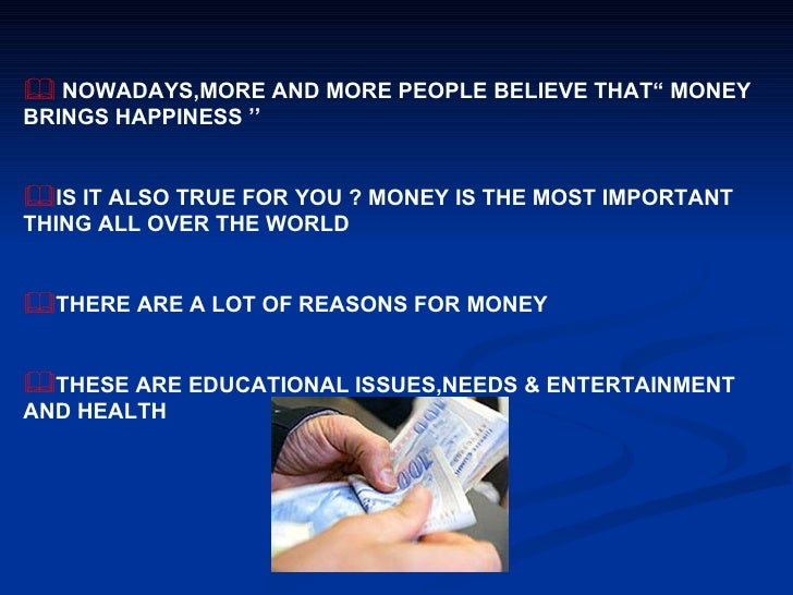 """money brings happiness You know the old saying, """"money doesn't buy happiness"""" although i believe this  to be true, having money does make things easier it's a fact."""