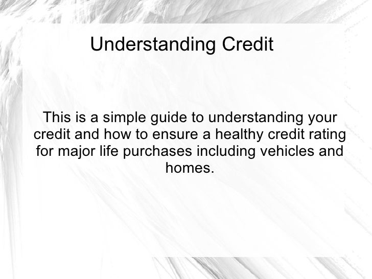 Understanding Credit This is a simple guide to understanding your credit and how to ensure a healthy credit rating for maj...
