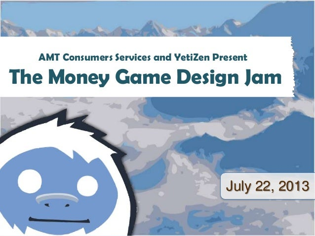 July 22, 2013 AMT Consumers Services and YetiZen Present The Money Game Design Jam