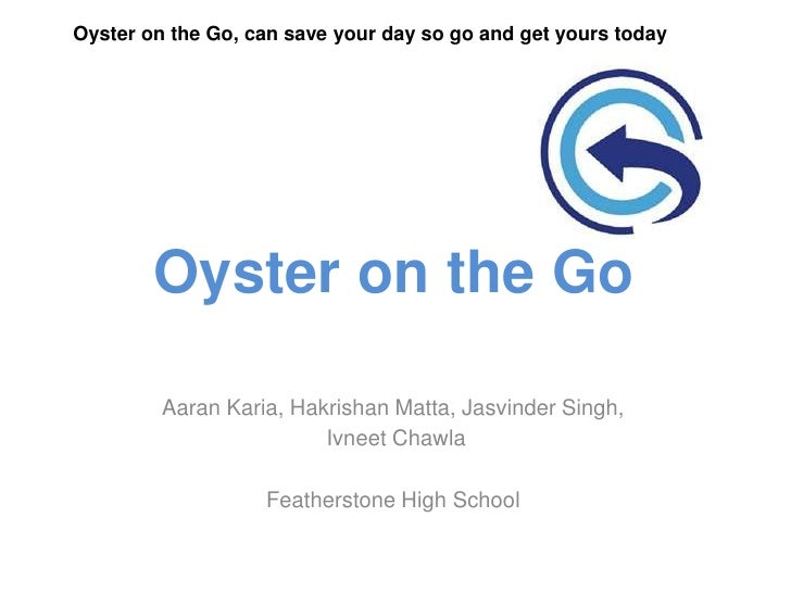 Oyster on the Go, can save your day so go and get yours today        Oyster on the Go         Aaran Karia, Hakrishan Matta...