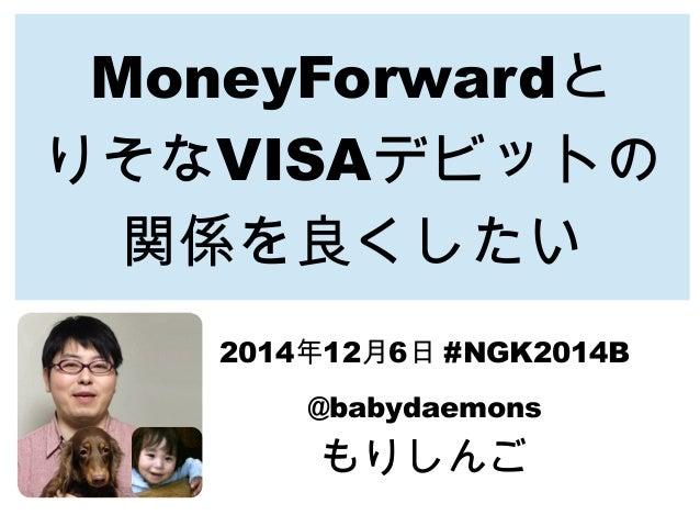 MoneyForwardと  りそなVISAデビットの  関係を良くしたい  2014年12月6日 #NGK2014B  @babydaemons  もりしんご