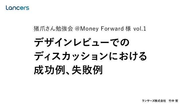 ランサーズ株式会社竹中 哲 猪爪さん勉強会 @Money Forward 様 vol.1 デザインレビューでの ディスカッションにおける 成功例、失敗例