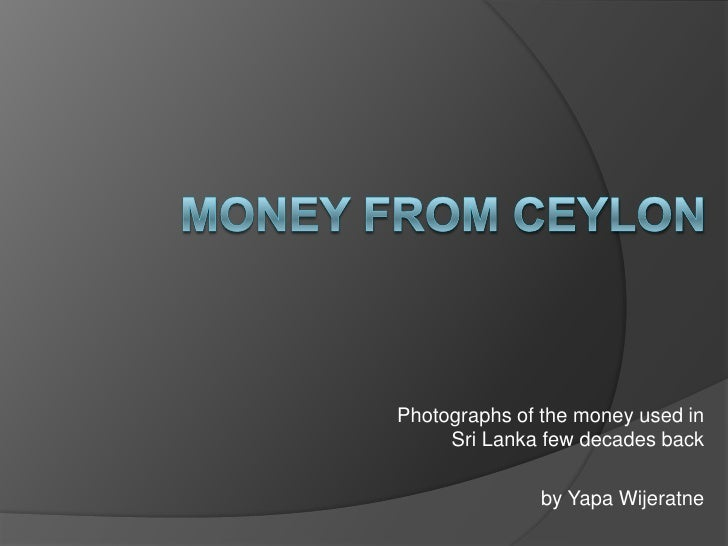 Money from ceylon<br />Photographs of the money used in Sri Lanka few decades back<br />by Yapa Wijeratne<br />