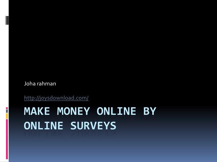 Joha rahman  http://joysdownload.com/  MAKE MONEY ONLINE BY ONLINE SURVEYS