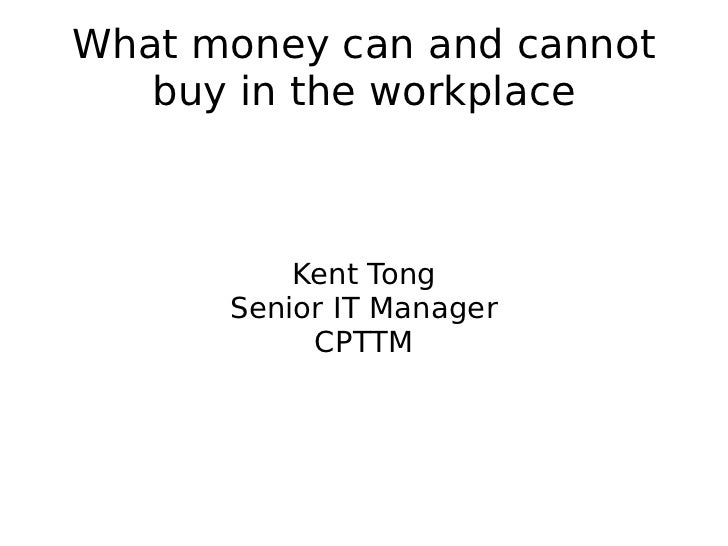 What money can and cannot buy in the workplace Kent Tong Senior IT Manager CPTTM