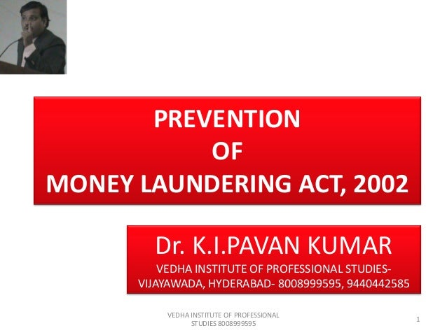 PREVENTION OF MONEY LAUNDERING ACT, 2002 Dr. K.I.PAVAN KUMAR VEDHA INSTITUTE OF PROFESSIONAL STUDIESVIJAYAWADA, HYDERABAD-...