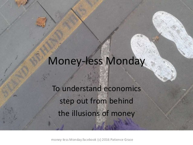 Money-less Monday To understand economics step out from behind the illusions of money money-less Monday.facebook (c) 2016 ...