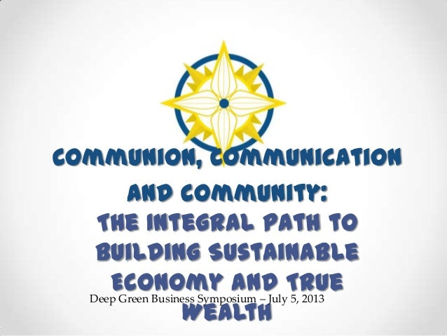 Communion, Communication and Community: The Integral Path to Building Sustainable Economy and True Wealth Deep Green Busin...