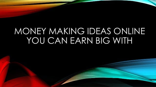 MONEY MAKING IDEAS ONLINE YOU CAN EARN BIG WITH