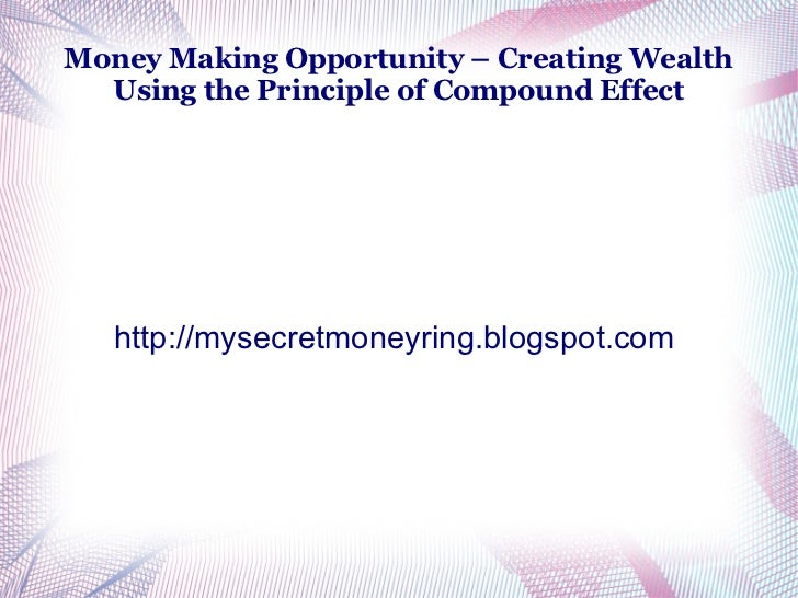 Money Making Opportunity – Creating Wealth  Using the Principle of Compound Effect   http://mysecretmoneyring.blogspot.com