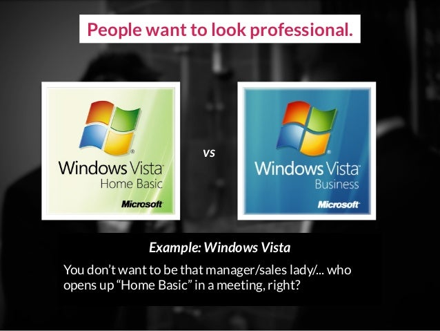 """People want to look professional. Example: Windows Vista You don't want to be that manager/sales lady/... who opens up """"Ho..."""