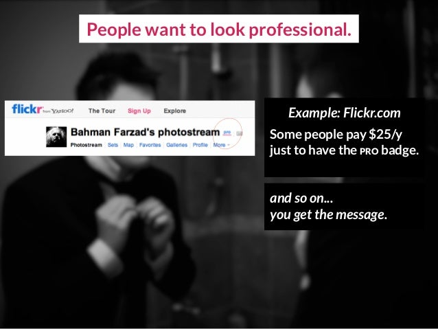 People want to look professional. Example: Flickr.com Some people pay $25/y just to have the PRO badge. and so on... you ...