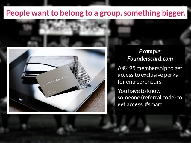 People want to belong to a group, something bigger. Example: Founderscard.com A €495 membership to get access to exclusive...