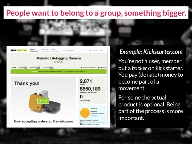 People want to belong to a group, something bigger. Example: Kickstarter.com You're not a user, member but a backer on kic...