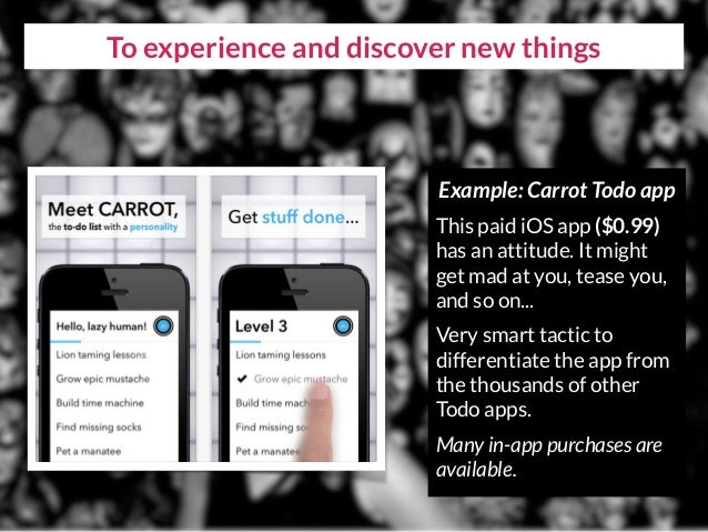 To experience and discover new things Example: Carrot Todo app This paid iOS app ($0.99) has an attitude. It might get mad...