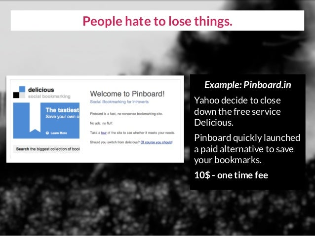 People hate to lose things. Example: Pinboard.in Yahoo decide to close down the free service Delicious. Pinboard quickly l...
