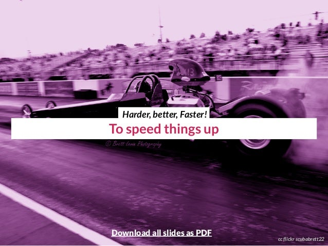 To speed things up cc flickr scubabrett22 Harder, better, Faster! Download all slides as PDF