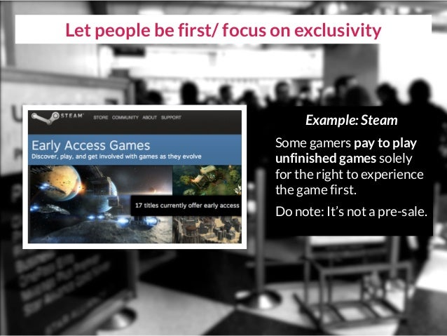 Let people be first/ focus on exclusivity Example: Steam Some gamers pay to play unfinished games solely for the right to ...