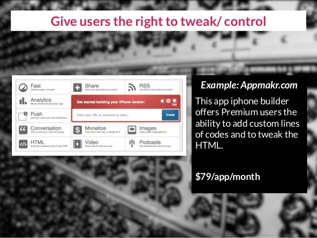 Give users the right to tweak/ control Example: Appmakr.com This app iphone builder offers Premium users the ability to ad...