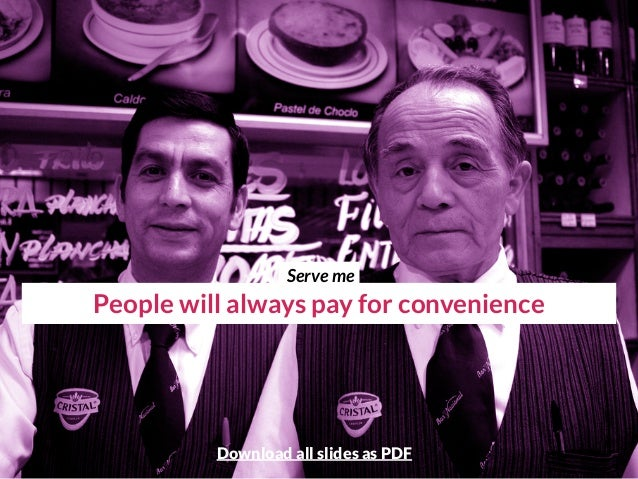 People will always pay for convenience Serve me Download all slides as PDF