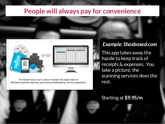 People will always pay for convenience Example: Shoeboxed.com This app takes away the hassle to keep track of receipts & e...
