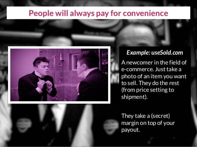 People will always pay for convenience Example: useSold.com A newcomer in the field of e-commerce. Just take a photo of an...
