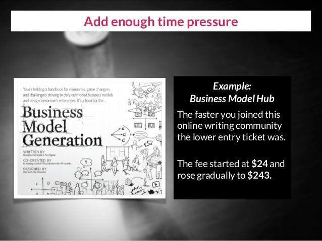 Add enough time pressure Example:  Business Model Hub The faster you joined this online writing community the lower entry...