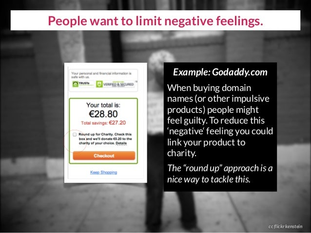 People want to limit negative feelings. cc flickr kenstein Example: Godaddy.com When buying domain names (or other impulsi...