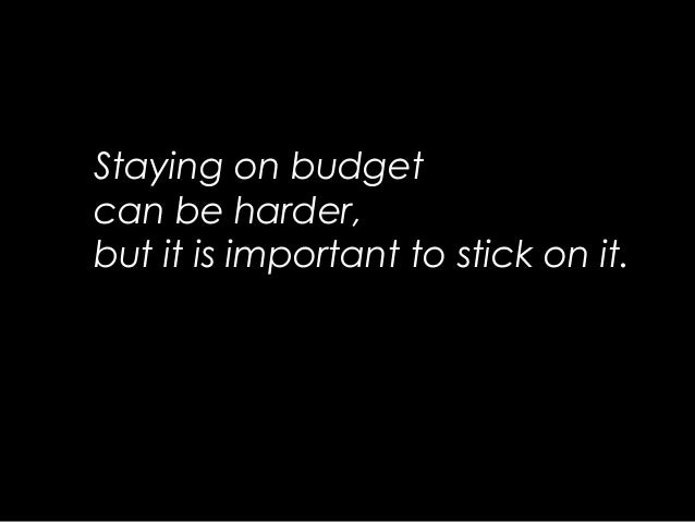 Staying on budgetcan be harder,but it is important to stick on it.