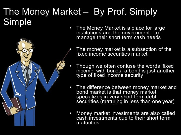 The Money Market –  By Prof. Simply Simple <ul><li>The Money Market is a place for large institutions and the government -...