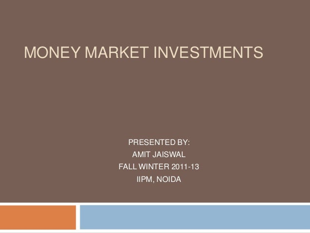 MONEY MARKET INVESTMENTS PRESENTED BY: AMIT JAISWAL FALL WINTER 2011-13 IIPM, NOIDA