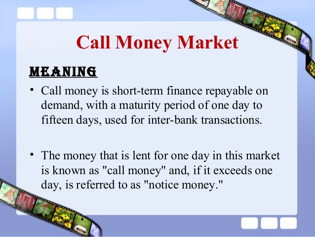call money market in india Definition of call money market: market in which brokers and dealers borrow money to satisfy their credit needs, either to finance their own inventory.