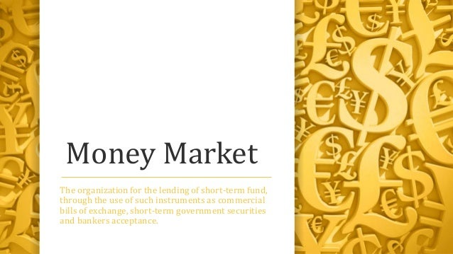 Money Market The organization for the lending of short-term fund, through the use of such instruments as commercial bills ...