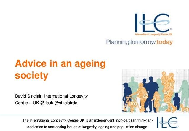 Advice in an ageing society David Sinclair, International Longevity  Centre – UK @ilcuk @sinclairda  The International Lon...