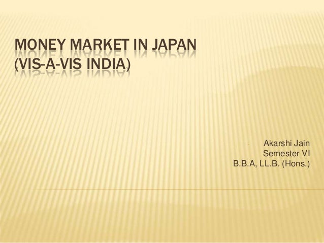 MONEY MARKET IN JAPAN (VIS-A-VIS INDIA)  Akarshi Jain Semester VI B.B.A, LL.B. (Hons.) -
