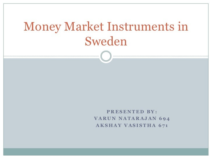 Money Market Instruments in         Sweden              PRESENTED BY:           VARUN NATARAJAN 694           AKSHAY VASIS...