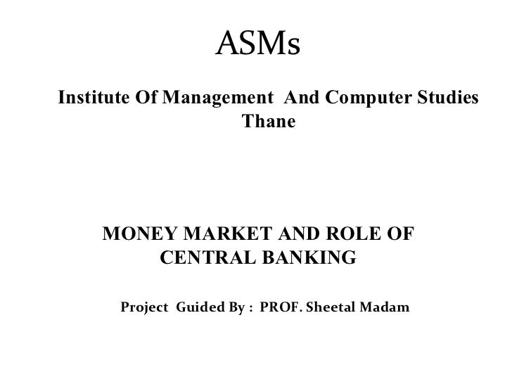 ASMs Institute Of Management  And Computer Studies Thane Project  Guided By :  PROF. Sheetal Madam MONEY MARKET AND ROLE O...