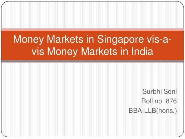 Money Markets in Singapore vis-avis Money Markets in India  Surbhi Soni Roll no. 876 BBA-LLB(hons.)