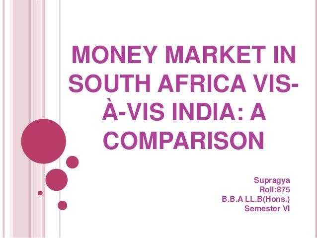 MONEY MARKET IN SOUTH AFRICA VISÀ-VIS INDIA: A COMPARISON Supragya Roll:875 B.B.A LL.B(Hons.) Semester VI