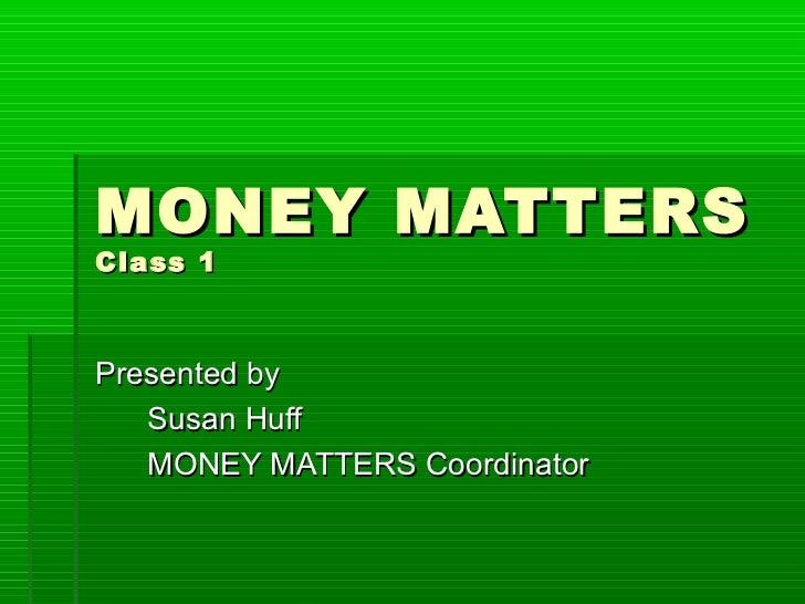MONEY MATTERSClass 1Presented by   Susan Huff   MONEY MATTERS Coordinator