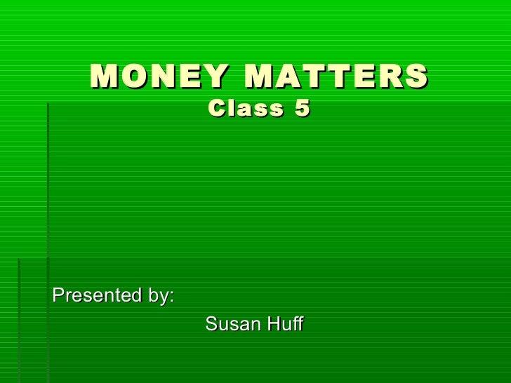 MONEY MATTERS                Class 5Presented by:                Susan Huff
