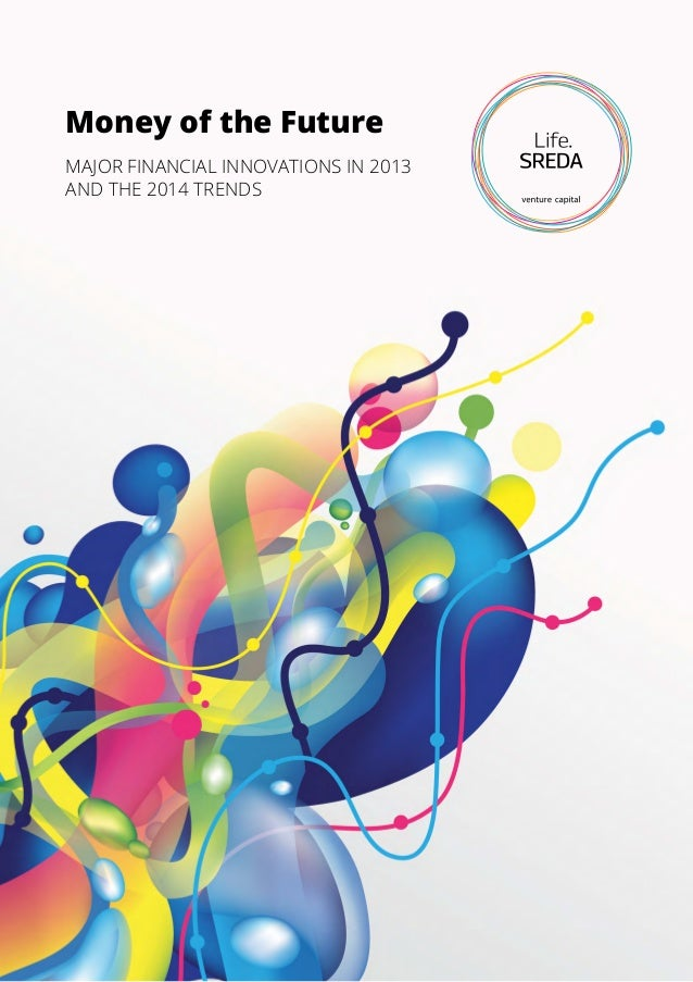 Money of the Future MAJOR FINANCIAL INNOVATIONS IN 2013 AND THE 2014 TRENDS