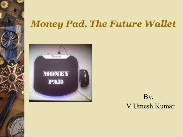 Money Pad, The Future Wallet                      By,                  V.Umesh Kumar