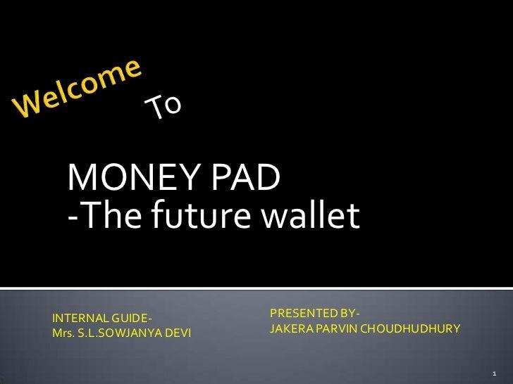 MONEY PAD  -The future walletINTERNAL GUIDE-          PRESENTED BY-Mrs. S.L.SOWJANYA DEVI   JAKERA PARVIN CHOUDHUDHURY    ...